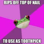 Foul Bachelorette Frog Meme | RIPS OFF TOP OF NAIL TO USE AS TOOTHPICK | image tagged in memes,foul bachelorette frog | made w/ Imgflip meme maker
