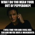 Liam Neeson Taken Meme | WHAT DO YOU MEAN YOUR OUT OF PEPPERONI?! I WILL FIND YOU AND I WILL KILL YOU AND MAYBE HAVE A MARGHERITA | image tagged in memes,liam neeson taken | made w/ Imgflip meme maker