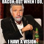 Brian Williams: The Most Interesting Man In The World | I DON'T ALWAYS EAT BACON, BUT WHEN I DO, I HAVE A VISION OF JESUS. | image tagged in brian williams the most interesting man in the world | made w/ Imgflip meme maker