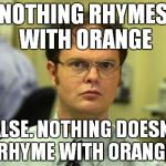 NOTHING RHYMES WITH ORANGE FALSE. NOTHING DOESN'T RHYME WITH ORANGE | image tagged in memes,dwight schrute | made w/ Imgflip meme maker