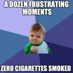 A DOZEN FRUSTRATING MOMENTS ZERO CIGARETTES SMOKED | image tagged in memes,success kid,AdviceAnimals | made w/ Imgflip meme maker