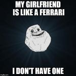 MY GIRLFRIEND IS LIKE A FERRARI I DON'T HAVE ONE | image tagged in memes,forever alone | made w/ Imgflip meme maker