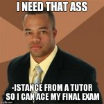 Successful Black Man Meme | I NEED THAT ASS -ISTANCE FROM A TUTOR SO I CAN ACE MY FINAL EXAM | image tagged in memes,successful black man | made w/ Imgflip meme maker