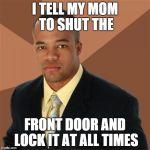 Successful Black Man Meme | I TELL MY MOM TO SHUT THE FRONT DOOR AND LOCK IT AT ALL TIMES | image tagged in memes,successful black man | made w/ Imgflip meme maker