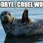 Goodbye | GOODBYE , CRUEL WORLD | image tagged in seal,sea,memes,goodbye | made w/ Imgflip meme maker