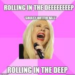 It's obscure, you need to listen to the song to get it | *GREASY BUTTER BALL* ROLLING IN THE DEEP ROLLING IN THE DEEEEEEEEP | image tagged in wrong lyrics christina,adele,memes | made w/ Imgflip meme maker