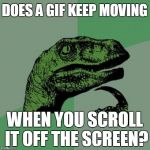 DOES A GIF KEEP MOVING WHEN YOU SCROLL IT OFF THE SCREEN? | image tagged in memes,philosoraptor | made w/ Imgflip meme maker