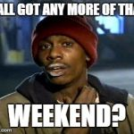 Y'ALL GOT ANY MORE OF THAT WEEKEND? | image tagged in memes,yall got any more of,AdviceAnimals | made w/ Imgflip meme maker