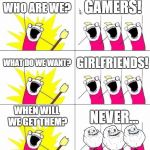 Forever alone... | WHO ARE WE? GAMERS! WHAT DO WE WANT? GIRLFRIENDS! WHEN WILL WE GET THEM? NEVER... | image tagged in memes,what do we want 3,forever alone,girlfriend,gamer,games | made w/ Imgflip meme maker