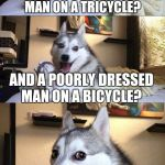 WHAT IS THE DIFFERENCE BETWEEN A NICELY DRESSED MAN ON A TRICYCLE? AND A POORLY DRESSED MAN ON A BICYCLE? A TIRE. | image tagged in memes,bad pun dog | made w/ Imgflip meme maker