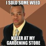 I SOLD SOME WEED KILLER AT MY GARDENING STORE | image tagged in memes,successful black man | made w/ Imgflip meme maker