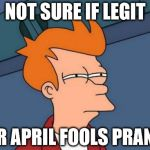 NOT SURE IF LEGIT OR APRIL FOOLS PRANK | image tagged in memes,futurama fry,AdviceAnimals | made w/ Imgflip meme maker