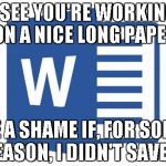 Microsoft word | I SEE YOU'RE WORKING ON A NICE LONG PAPER BE A SHAME IF, FOR SOME REASON, I DIDN'T SAVE IT | image tagged in microsoft word | made w/ Imgflip meme maker