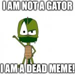 It's pretty interesting to look through the whole directory of memes on here. There's some cool pictures. | I AM NOT A GATOR I AM A DEAD MEME! | image tagged in memes,i am not a gator im a x,dead | made w/ Imgflip meme maker