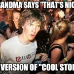 "WHEN GRANDMA SAYS ""THAT'S NICE, DEAR"", IT'S HER VERSION OF ""COOL STORY BRO!"" 