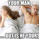 men cheating | YOUR MAN ........ BUT IS HE YOURS? | image tagged in men cheating | made w/ Imgflip meme maker