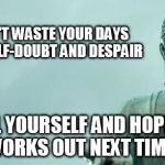 buddha | DON'T WASTE YOUR DAYS ON SELF-DOUBT AND DESPAIR KILL YOURSELF AND HOPE IT WORKS OUT NEXT TIME. | image tagged in buddha | made w/ Imgflip meme maker