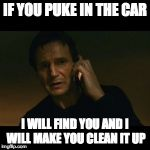 Liam Neeson Taken Meme | IF YOU PUKE IN THE CAR I WILL FIND YOU AND I WILL MAKE YOU CLEAN IT UP | image tagged in memes,liam neeson taken | made w/ Imgflip meme maker