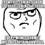 I'm 100% serious. This meme was made on April 8. (I made a comment with an extended description.) | FROM THIS COMING SUNDAY TO THE FOLLOWING SATURDAY, EVERY MEME I SUBMIT WILL BE CAPTAIN OBVIOUS. | image tagged in memes,determined guy rage face | made w/ Imgflip meme maker