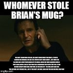 Liam Neeson Taken Meme | WHOMEVER STOLE BRIAN'S MUG? WE DON'T KNOW WHO YOU ARE. WE DON'T KNOW WHAT YOU WANT. IF YOU'RE LOOKING FOR RANSOM, WE CAN TELL YOU WE DON'T H | image tagged in memes,liam neeson taken | made w/ Imgflip meme maker