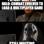 Still Waiting | I'LL JUST WAIT FOR HALO: COMBAT EVOLVED TO LOAD A MULTIPLAYER GAME STILL WAITING | image tagged in still waiting | made w/ Imgflip meme maker