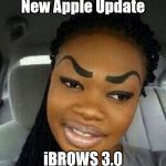 Eyebrows on Fleek | New Apple Update iBROWS 3.0 | image tagged in eyebrows on fleek | made w/ Imgflip meme maker