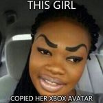 Eyebrows on Fleek | THIS GIRL COPIED HER XBOX AVATAR | image tagged in eyebrows on fleek | made w/ Imgflip meme maker