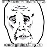 When life gets tough, the weak get downvoted...or not? | I MAKE A MEME I THINK IS AMAZING AND TWO WEEKS LATER IT HAS THREE UPVOTES AND 9 VIEWS I SEE SOMEONE ELSE'S MEME MADE TWO DAYS AGO, 85 VIEWS  | image tagged in memes,okay guy rage face2,views,upvotes,users | made w/ Imgflip meme maker