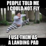 Fat kid jump kick | PEOPLE TOLD ME I COULD NOT FLY I USE THEM AS A LANDING PAD | image tagged in fat kid jump kick | made w/ Imgflip meme maker