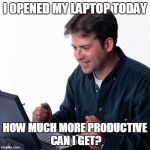Net Noob Meme | I OPENED MY LAPTOP TODAY HOW MUCH MORE PRODUCTIVE CAN I GET? | image tagged in memes,net noob | made w/ Imgflip meme maker