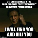 Liam Neeson Taken Meme | LISTEN HERE DEEPAK. IF YOU DON'T FIND AWAY TO KEEP MY INTERNET CONNECTION FROM DROPPING I WILL FIND YOU AND KILL YOU | image tagged in memes,liam neeson taken | made w/ Imgflip meme maker