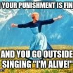 "Look At All These Meme | WHEN YOUR PUNISHMENT IS FINISHED AND YOU GO OUTSIDE SINGING ""I'M ALIVE!"" 