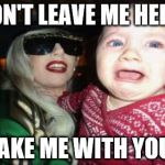 Gaga Baby Meme | DON'T LEAVE ME HERE! TAKE ME WITH YOU! | image tagged in memes,gaga baby | made w/ Imgflip meme maker