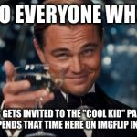 "TO EVERYONE WHO NEVER GETS INVITED TO THE ""COOL KID"" PARTIES, AND SPENDS THAT TIME HERE ON IMGFLIP INSTEAD 