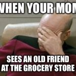 WHEN YOUR MOM SEES AN OLD FRIEND AT THE GROCERY STORE | image tagged in memes,captain picard facepalm | made w/ Imgflip meme maker