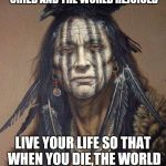 Native American | WHEN YOU WERE BORN, YOU CRIED AND THE WORLD REJOICED LIVE YOUR LIFE SO THAT WHEN YOU DIE,THE WORLD CRIES AND YOU REJOICE. | image tagged in native american | made w/ Imgflip meme maker