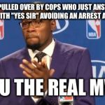 "TO THE GUY PULLED OVER BY COPS WHO JUST ANSWERS THEIR QUESTIONS WITH ""YES SIR"" AVOIDING AN ARREST AND A BEATING YOU THE REAL MVP 
