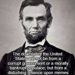 Downfall of the United States | The downfall of the United States will not be from a corrupt government or a morally bankrupt populace, but from a disturbing reliance upon  | image tagged in abe lincoln,memes,downfall | made w/ Imgflip meme maker