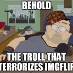 He'll probably attack this post, I guarantee it | BEHOLD THE TROLL THAT TERRORIZES IMGFLIP | image tagged in memes,rpg fan,scumbag,troll,imgflip | made w/ Imgflip meme maker