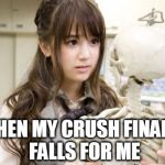 When my crush finally falls for me... | WHEN MY CRUSH FINALLY FALLS FOR ME | image tagged in memes,oku manami,forever alone,funny memes,lol | made w/ Imgflip meme maker