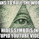 Illuminati | PLANS TO RULE THE WORLD HIDES SYMBOLS IN STUPID YOUTUBE VIDEOS | image tagged in illuminati | made w/ Imgflip meme maker