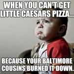 Criana Meme | WHEN YOU CAN'T GET LITTLE CAESARS PIZZA... BECAUSE YOUR BALTIMORE COUSINS BURNED IT DOWN. | image tagged in memes,criana | made w/ Imgflip meme maker
