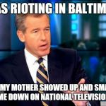 Brian Williams Was There 2 Meme | I WAS RIOTING IN BALTIMORE UNTIL MY MOTHER SHOWED UP AND SMACKED ME DOWN ON NATIONAL TELEVISION | image tagged in memes,brian williams was there 2 | made w/ Imgflip meme maker