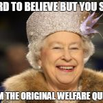 We like to welcome the new addition to the Royal Welfare Family | HARD TO BELIEVE BUT YOU SEE.. I AM THE ORIGINAL WELFARE QUEEN | image tagged in queen elizabeth,prince harry,kate middleton | made w/ Imgflip meme maker