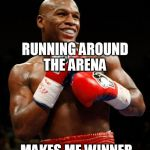 RUNNING AROUND THE ARENA MAKES ME WINNER | image tagged in memes,mayweather,boxing,pacman,gay | made w/ Imgflip meme maker