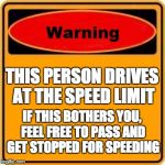 Warning Sign Meme | THIS PERSON DRIVES AT THE SPEED LIMIT IF THIS BOTHERS YOU, FEEL FREE TO PASS AND GET STOPPED FOR SPEEDING | image tagged in memes,warning sign | made w/ Imgflip meme maker