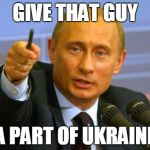 Putin | GIVE THAT GUY A PART OF UKRAINE | image tagged in putin,ukraine | made w/ Imgflip meme maker