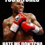 YOU B*TCHES HATE ME DON'TCHA | image tagged in pacquiao,boxing,arrogant rich man,floyd mayweather,mayweather | made w/ Imgflip meme maker