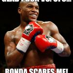 GLAD I BOX VS. UFC... RONDA SCARES ME! | image tagged in pacquiao,boxing,mma,ufc,floyd mayweather | made w/ Imgflip meme maker