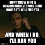Liam Neeson Taken Meme | I DON'T KNOW WHO IS DOWNVOTING EVERYONE RIGHT NOW, BUT I WILL FIND YOU AND WHEN I DO, I'LL BAN YOU | image tagged in memes,liam neeson taken | made w/ Imgflip meme maker